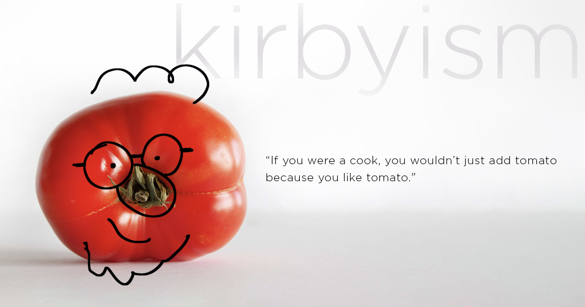 """""""If you were a cook, you wouldn't just add tomato because you like tomato."""""""
